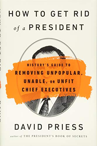 How to Get Rid of a President: History's Guide to Removing Unpopular, Unable, or Unfit Chief Executives