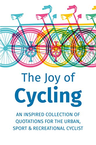 The Joy of Cycling: Inspiration for the Urban, Sport & Recreational Cyclist