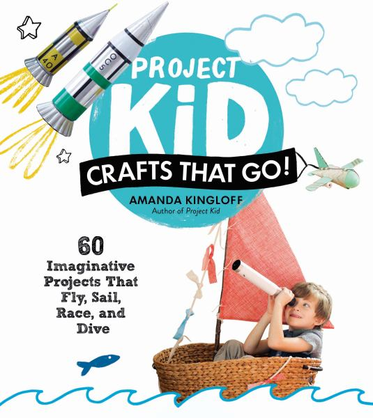 Project Kid: Crafts That Go!: 60 Imaginative Projects That Fly, Sail, Race, and Dive