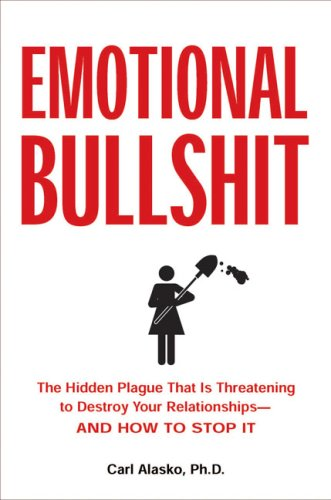 Emotional Bullshit: The Hidden Plague that Is Threatening to Destroy Your Relationships-and How to Stop It
