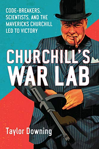 Churchill's War Lab: Code Breakers, Scientists, and the Mavericks Churchill Led to Victory