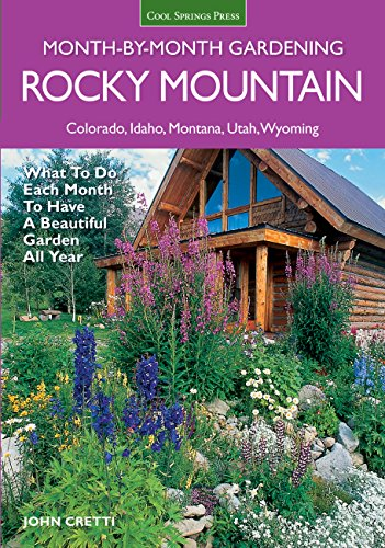 Rocky Mountain Month-By-Month Gardening: What to Do Each Month to Have A Beautiful Garden All Year
