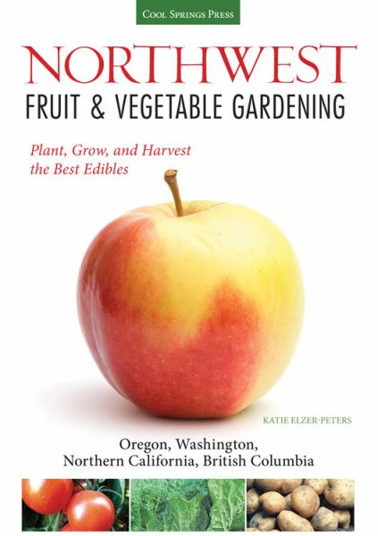 Northwest Fruit & Vegetable Gardening: Plant, Grow, and Harvest the Best Edibles (Oregon, Washington, Northern California, British Columbia)