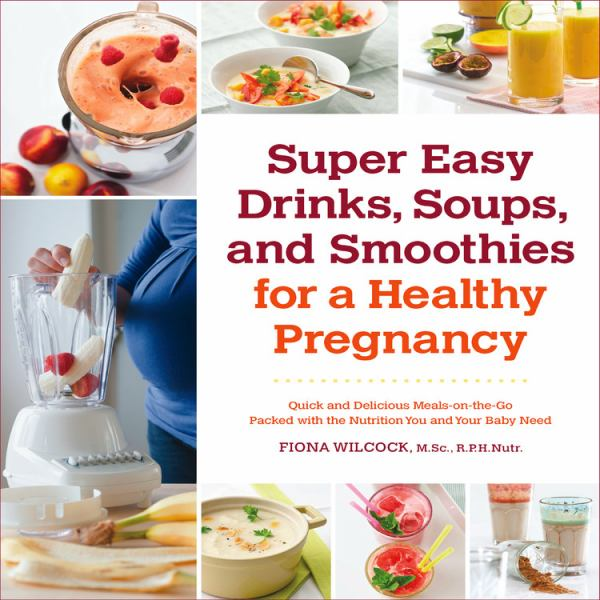 Super Easy Drinks, Soups, and Smoothies for a Healthy Pregnancy