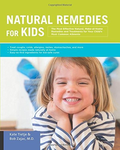 Natural Remedies for Kids: The Most Effective Natural, Make-at-Home Remedies and Treatments for Your Child's Most Common Ailments
