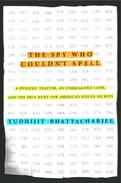 The Spy Who Couldn't Spell: A Dyslexic Traitor, an Unbreakable Code, and the FBI's Hunt for America's Stolen Secrets