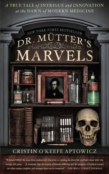 Dr. Mütter's Marvels: A True Tale of Intrigue and Innovation at the Dawn of Modern Medicine