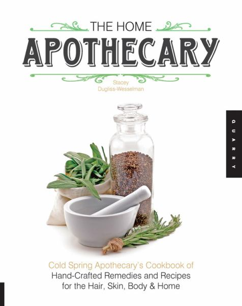 The Home Apothecary: Cold Spring Apothecary's Cookbook of Hand-Crafted Remedies and Recipes for the Hair, Skin, Body & Home