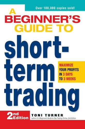 A Beginners Guide to Short-Term Trading: Maximize Your Profits in 3 Days to 3 Weeks (2nd Edition)