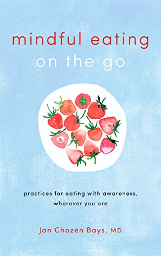 Mindful Eating on the Go: Practices for Eating with Awareness, Wherever You Are