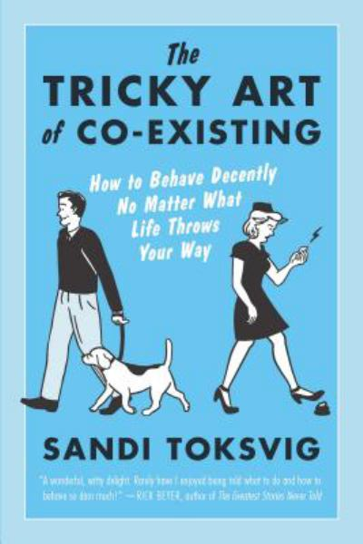The Tricky Art of Co-Existing: How to Behave Decently No Matter What Life Throws Your Way