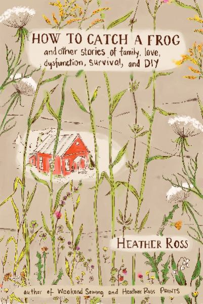 How to Catch a Frog: And Other Stories of Family, Love, Dysfunction, Survival, and DIY