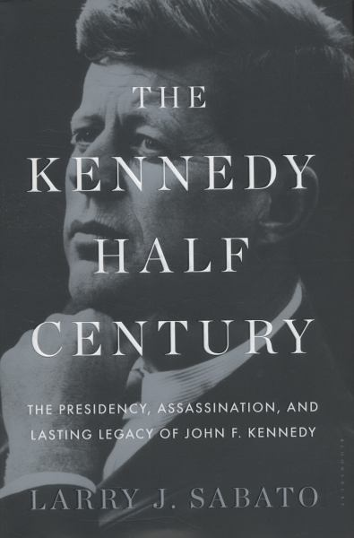 The Kennedy Half Century: The Presidency, Assassination, and Lasting Legacy to John F. Kennedy