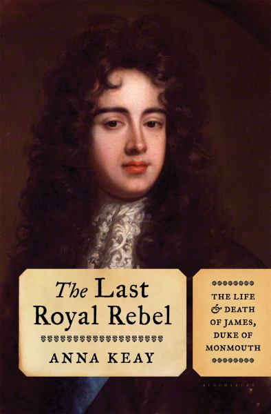 The Last Royal Rebel - The Life and Death of James, Duke of Monmouth