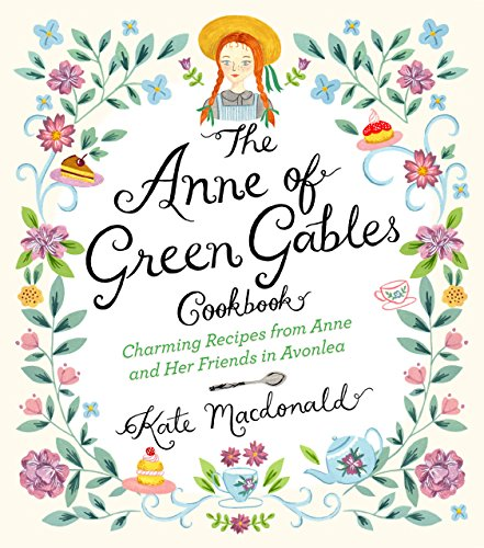 The Anne of Green Gables Cookbook - Charming Recipes from Anne and Her Friends in Avonlea