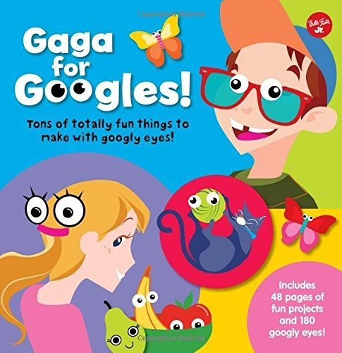 Gaga for Googles! Tons of Totally Fun Things to Make With Googly Eyes!
