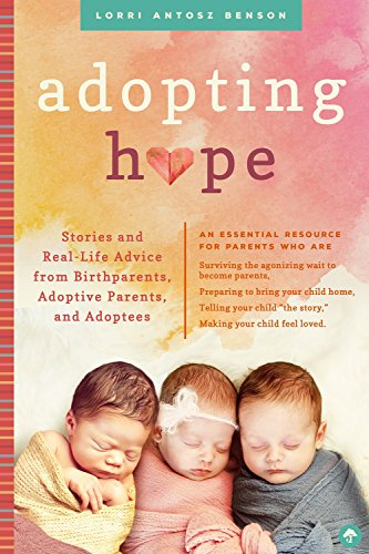 Adopting Hope: Stories and Real Life Advice from Birthparents, Adoptive Parents, and Adoptees