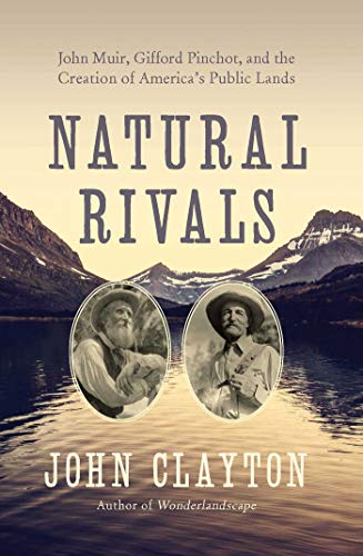 Natural Rivals: John Muir, Gifford Pinchot, and the Creation of America's Public Lands