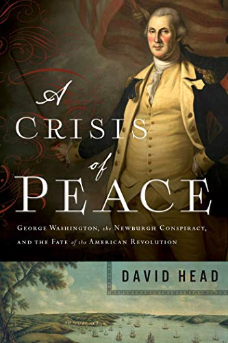 A Crisis of Peace: George Washington, the Newburgh Conspiracy, and the Fate of the American Revolut ion