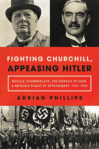 Fighting Churchill, Appeasing Hitler: Neville Chamberlain, Sir Horace Wilson, & Britain's Plight of Appeasement: 1937 - 1939