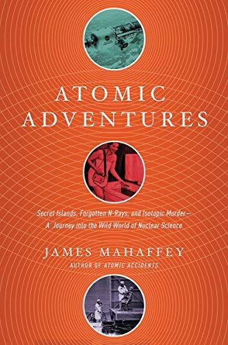 Atomic Adventures - Secret Islands, Forgotten N-Rays, and Isotopic Murder: A Journey into the Wild W orld of Nuclear Science
