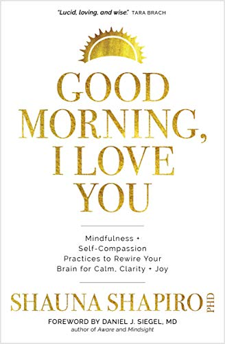 Good Morning, I Love You: Mindfulness and Self-Compassion Practices to Rewire Your Brain for Calm, Clarity, and Joy