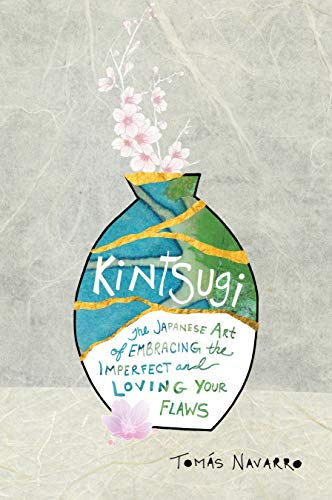 Kintsugi: The Japanese Art of Embracing the Imperfect and Loving Your Flaws