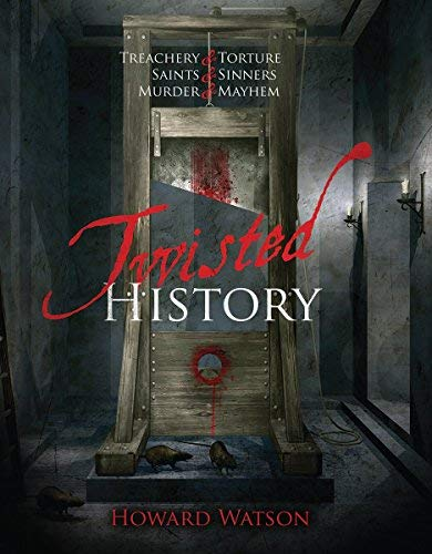 Twisted History: 32 True Stories of Torture, Traitors, Sadists, and Psychos... Plus the Most Celebrated Saints in History