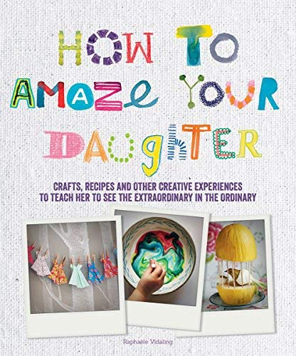 How to Amaze Your Daughter: Crafts, Recipes and Other Creative Experiences to Teach Her to See the Extraordinary in the Ordinary