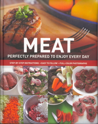 Meat: Perfectly Prepared to Enjoy Every Day (Step-by-Step Instructions, Easy To Follow, Full-Color Photographs)