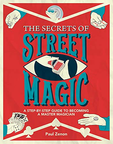 The Secrets of Street Magic: A Step-by-Step Guide to Becoming a Master Magician