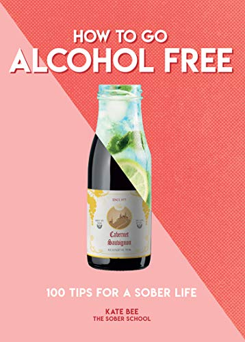 How to Go Alcohol Free: 100 Tips for a Sober Life