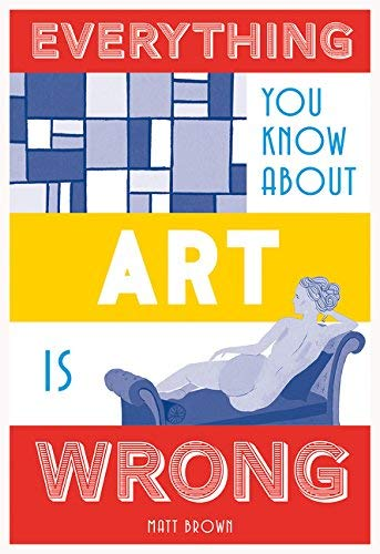 Everything You Know About Art Is Wrong (Everything You Know Is Wrong)