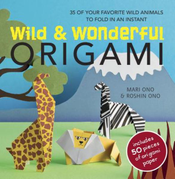 Wild and Wonderful Origami: 30 of Your Favorite Wild Animals to Fold in an Instant