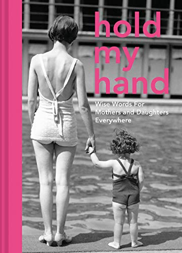 Hold My Hand: Wise Words for Mothers and Daughters Everywhere