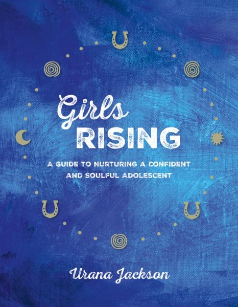 Girls Rising - A Guide to Nurturing a Confident and Soulful Adolescent