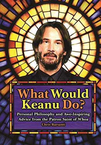 What Would Keanu Do?: Personal Philosophy and Awe-Inspiring Advice from the Patron Saint of Whoa