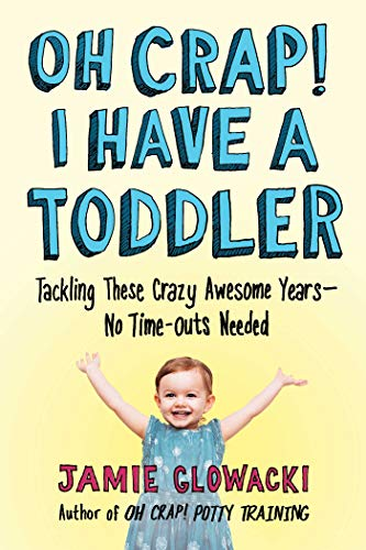Oh Crap! I Have a Toddler: Tackling These Crazy Awesome Years - No Time-outs Needed (Oh Crap Parenting, Bk. 2)