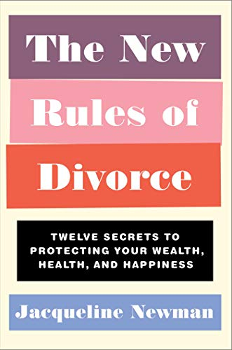 The New Rules of Divorce: Twelve Secrets to Protecting Your Wealth, Health, and Happiness