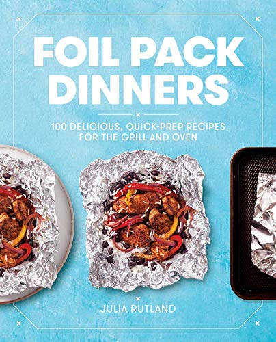 Foil Pack Dinners: 100 Delicious, Quick-Prep Recipes for the Grill and Oven