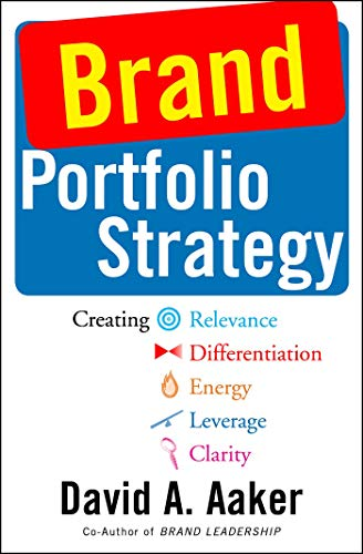Brand Portfolio Strategy: Creating Relevance, Differentiation, Energy, Leverage, and Clarity