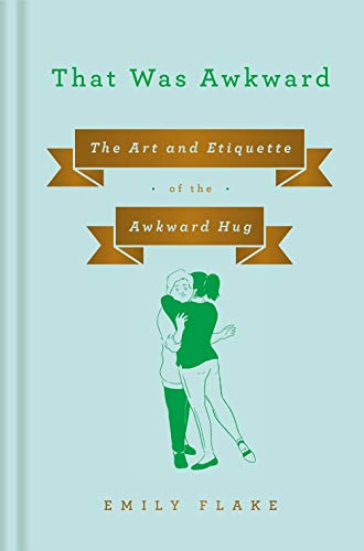 That Was Awkward: The Art and Etiquette of the Awkward Hug